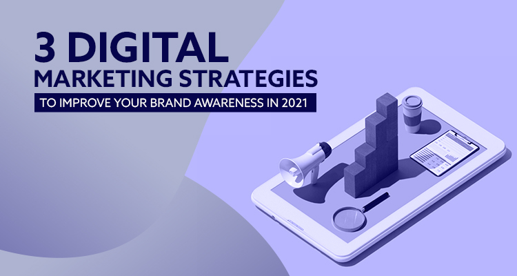 3 Digital Marketing Strategies To Improve Your Brand Awareness In 2021