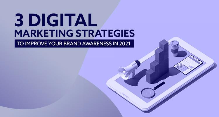 3 Digital Marketing Strategies To Improve Your Brand Awareness In 2021