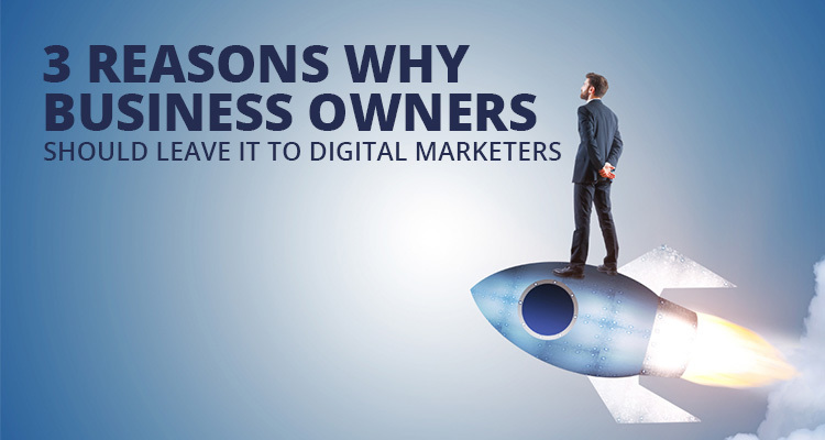 3 Reasons Why Business Owners Should Leave It To Digital Marketers