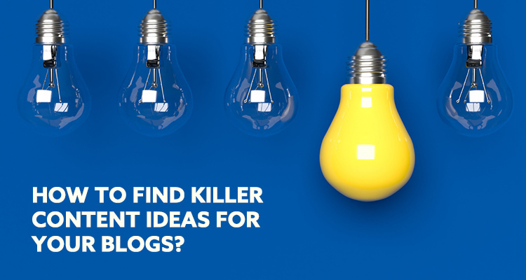 How To Find Killer Content Ideas For Your Blogs?